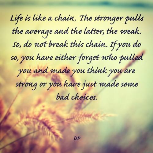 Life is like a chain. The stronger pulls the average and the latter, the weak. So, do not break this chain. If you do so, you have either forget who pulled you and made you think you are strong or you have just made some bad choices.
