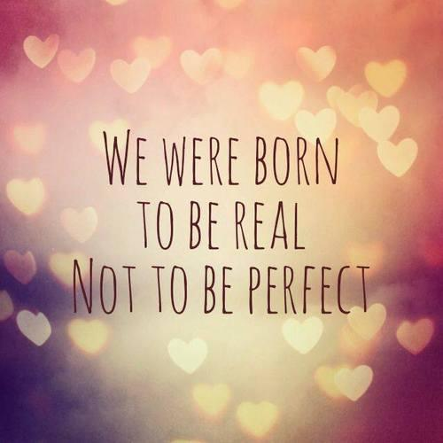 We were born to be real. Not to be perfect.
