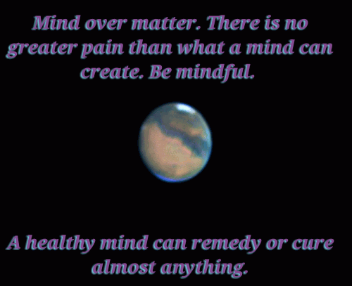 Mind over matter. There is no greater pain than what a mind can create. Be mindful. A healthy mind can remedy or cure almost anything.