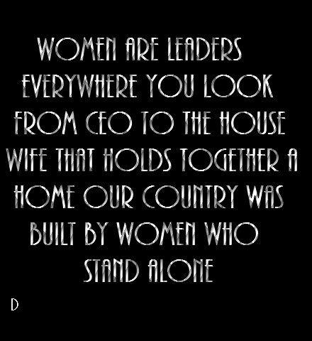 Women are leaders everywhere you look, from a CEO to house a wife that holds together a home. Our country was built by women who stand alone.
