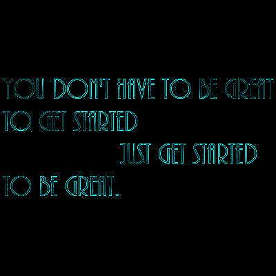 You don't have to be great to get started, just get started to be great.