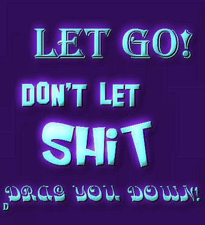 LET GO! DON'T LET SHIT DRAG YOU DOWN!