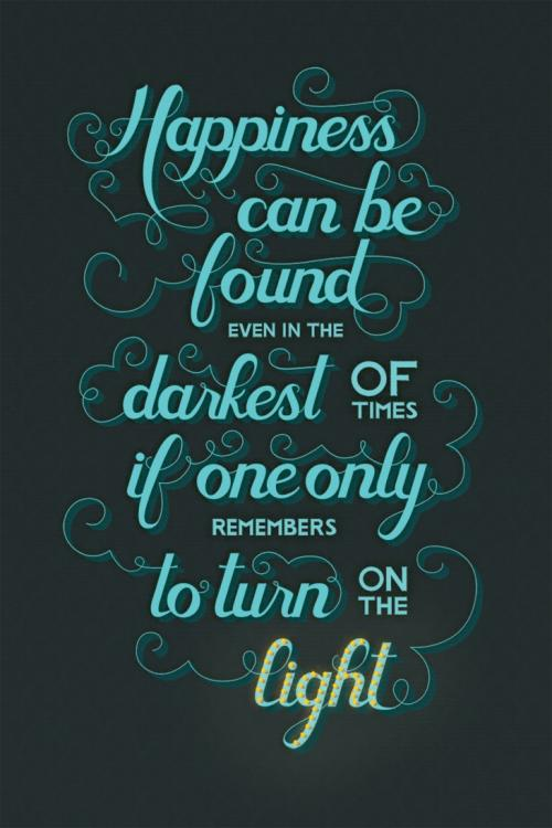 Happiness can be found even in the darkest of times. If one only remembers to turn on the light.