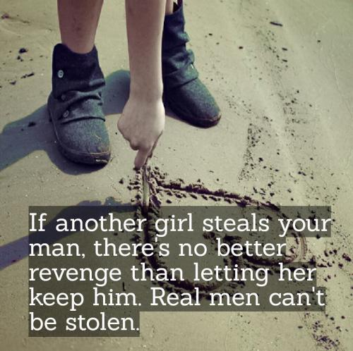 If another girl steals your man, there's no better revenge than letting her keep him. Real men can't be stolen.