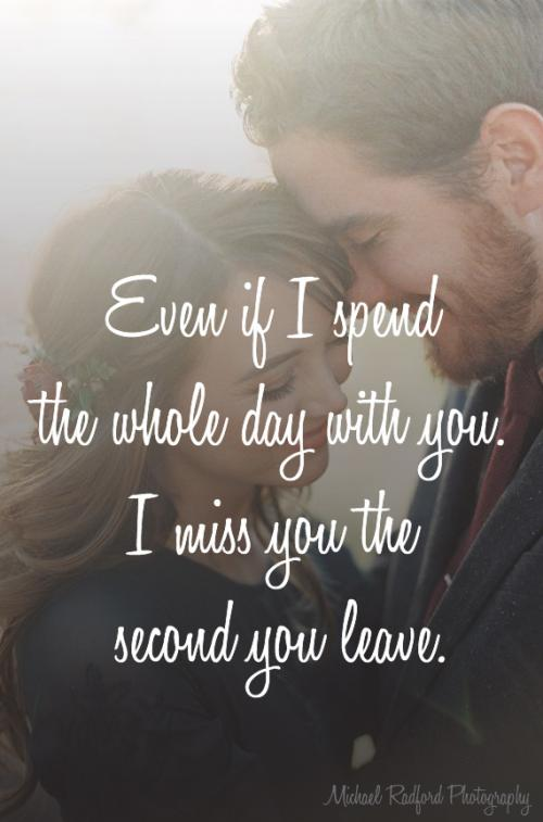 Even if I spend the whole day with you. I miss you the second you leave.