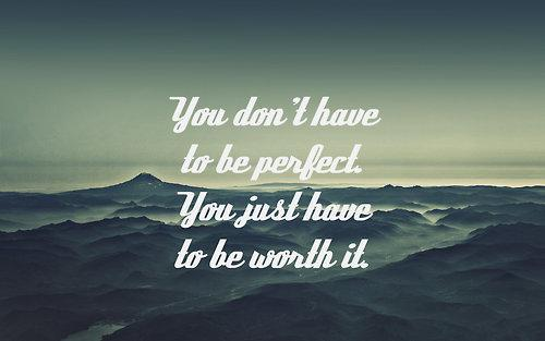 You don't have to be perfect. You just have to be worth it.