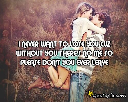 I never want to lose you because without you theres no me. So please dont you ever leave.