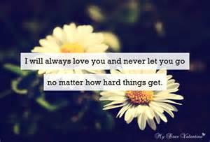 I will always love you and never let you go no matter how hard things get.