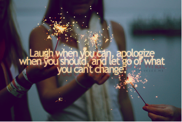 Laugh when you can, apologize when you should, and let go of what you cant change.