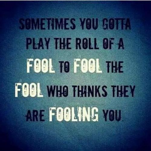 Sometimes you have to play the role of fool to fool the fool who thinks they are fooling you.