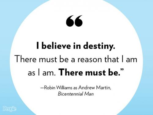 I believe in destiny. There must be a reason that I am as I am. There must be.