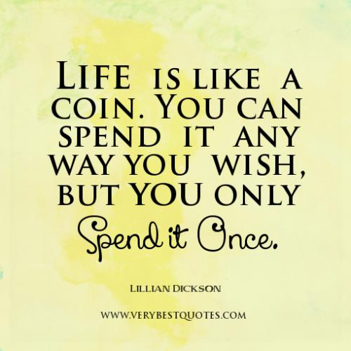 Life is like a coin ,you can spend it any way you wish bt u can only spend it once