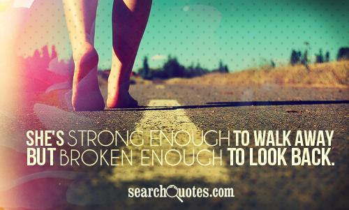 She's strong enough to walk away but, broken enough to look back.