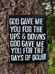 God gave me you for the UPS and DOWNS.God gave me you for the days of doubt