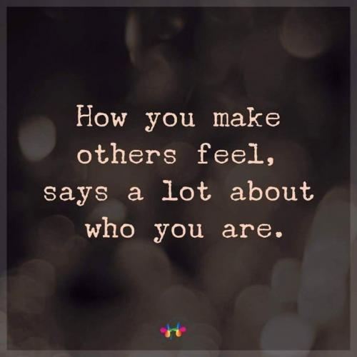 How you make others feel, says a lot about who you are.
