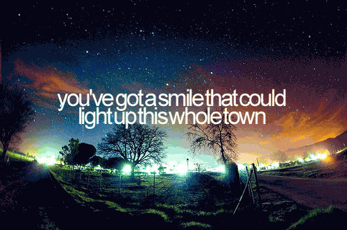 You've got a smile that could light up this whole town.