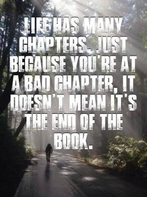 Life has many chapters. Just because you're at a bad chapter, it doesn't mean it's the end of the book.