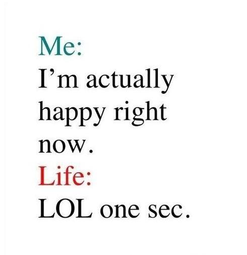 Me: I'm actually happy right now.