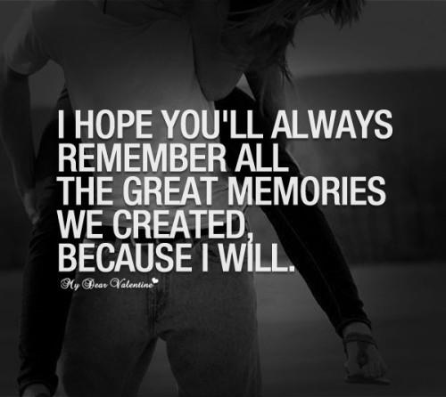 I hope you will always remember the great memories we created, because I will.