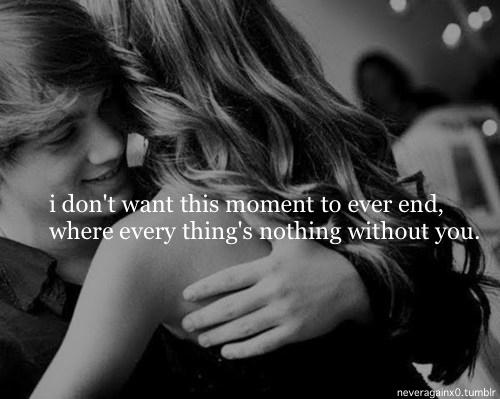 I don't want this moment to ever end, where every thing's nothing without you.