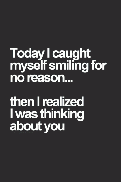 Today I caught myself smiling for no reason... then I realized I was thinking about you.