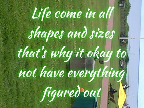 Life comes in all shapes and sizes that why it okay not to have everything figured out