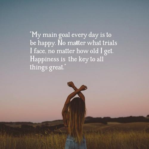 My main goal every day is to be happy. No matter what trials I face, no matter how old I get. Happiness is the key to all things great.