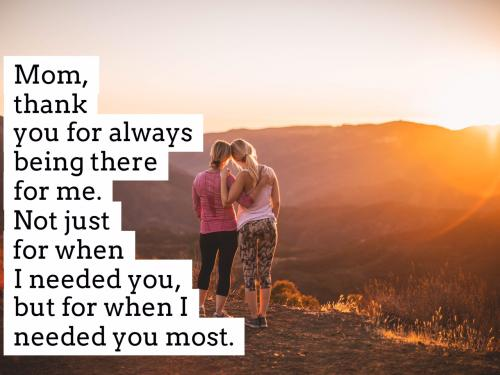 Mom, thank you for always being there for me. Not just for when I needed you, but for when I needed you most.