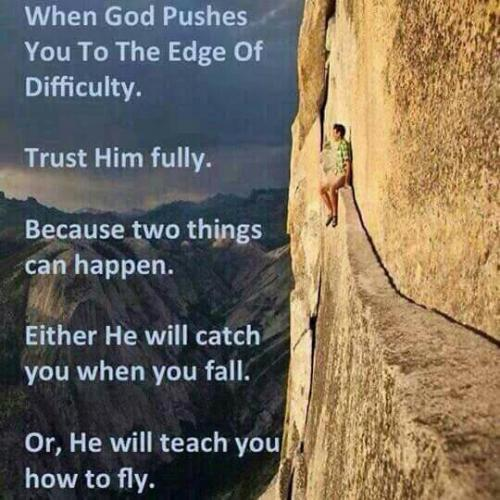 When God pushes you to the edge of difficulty. Trust him fully. Because two things can happen. Either he will catch you when you fall. Or he will teach you how to fly.