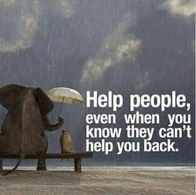 Help people even when you know they can't help you...