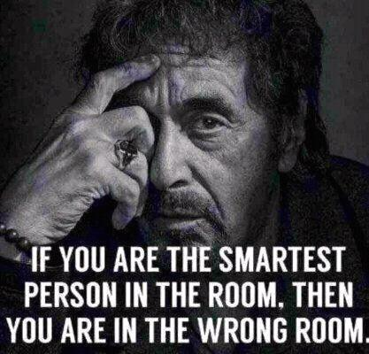 IF YOU ARE THE SMARTEST PERSON IN THE ROOM... THEN YOU ARE IN THE WRONG ROOM!!!