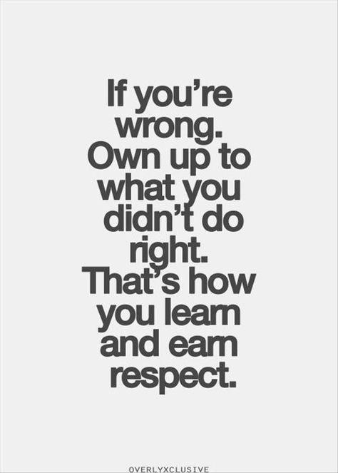 If you're wrong. Own up to what you didn't do right. That's how you learn and earn respect.