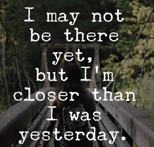 I may not be there yet but I'm closer than I was yesterday.