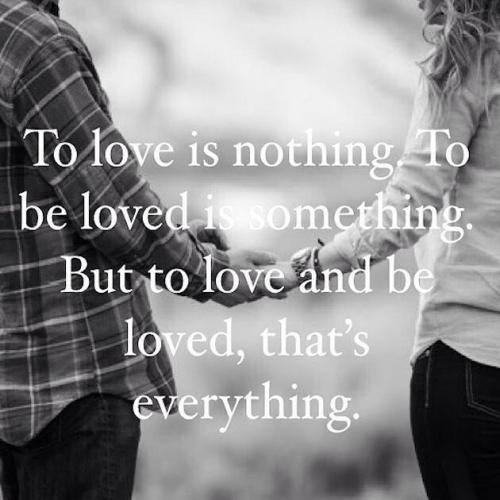 To love is nothing. To love and be loved is everything.