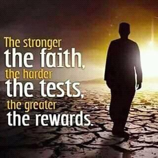 The stronger the faith, the harder the tests, the greater the rewards.