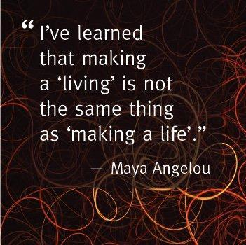 I've learned that making a 'living' is not the same as 'making a life'.