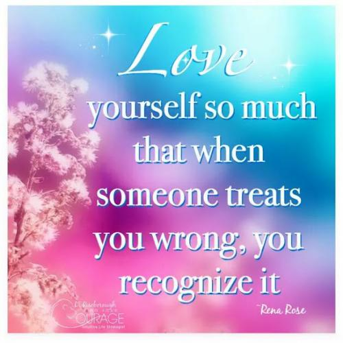 Love yourself so much that when someone treats you wrong, you recognize it.