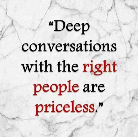 Deep conversations are priceless with the Right people.
