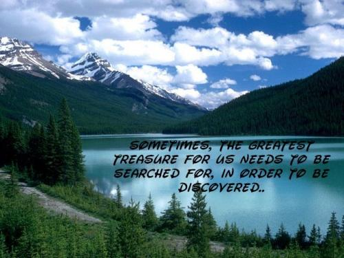Sometimes, the greatest treasure for us needs to be searched for, in order to be discovered.