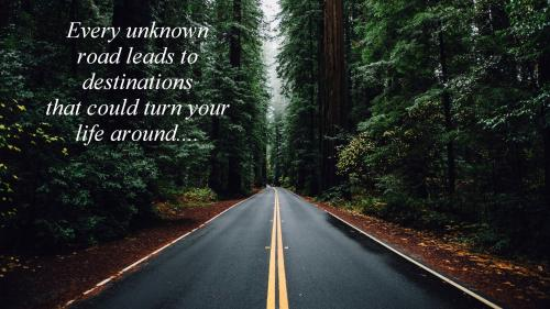 Every unknown road leads to destinations that could turn your life around.