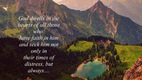 God Dwells in the hearts of all those who have faith in him and seek him not only in their times of distress, but always.