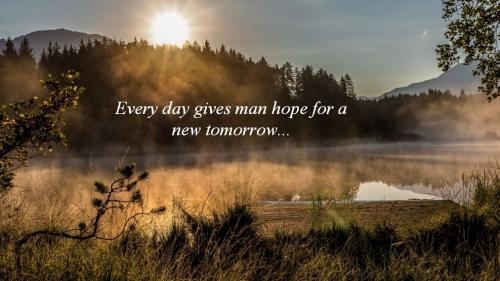 Everyday gives man hope for a new tomorrow.