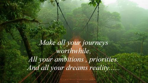Make all your journeys worthwhile, All your ambitions, priorities and all your dreams reality.