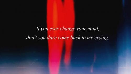If you ever change your mind, don't you dare come back to me crying.