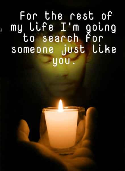 For The rest of my life I'm going to search for someone just like you.