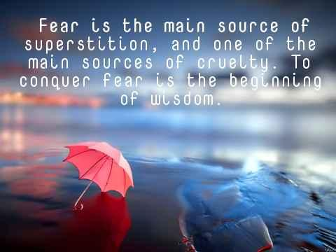Fear is the main source of superstition and one of the main sources of cruelty to conquer fear is the beginning of wisdom.