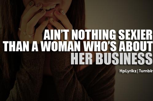 Aint nothing sexier than a woman whos about her business
