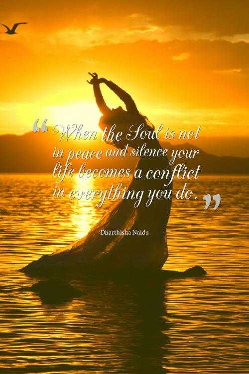 When the Soul is not in peace and silence your life becomes a conflict in everything you do.