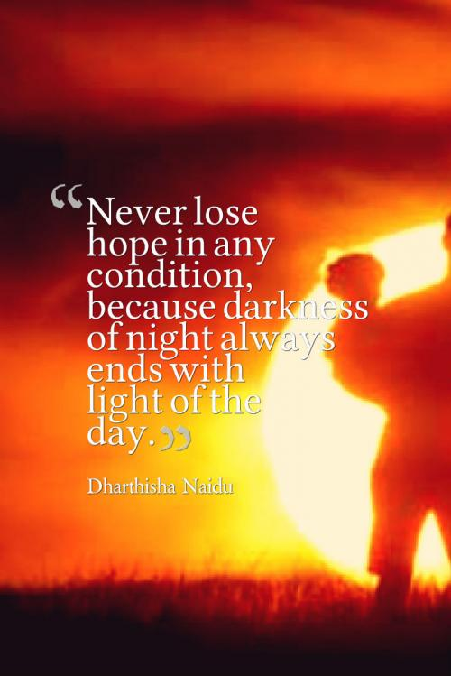 Never lose hope in any condition, because darkness of night always ends with light of the day.