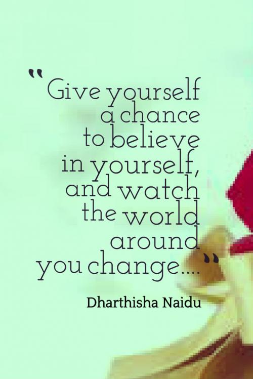 Give yourself a chance to believe in yourself, and watch the world around you change